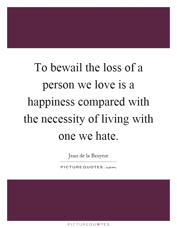 To bewail the loss of a person we love is a happiness compared with the necessity of living with one we hate Picture Quote #1