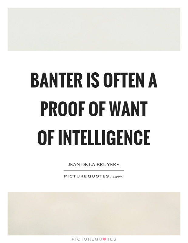 Banter is often a proof of want of intelligence Picture Quote #1