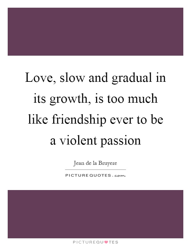 Love, slow and gradual in its growth, is too much like friendship ever to be a violent passion Picture Quote #1