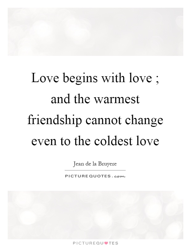 Love begins with love ; and the warmest friendship cannot change even to the coldest love Picture Quote #1