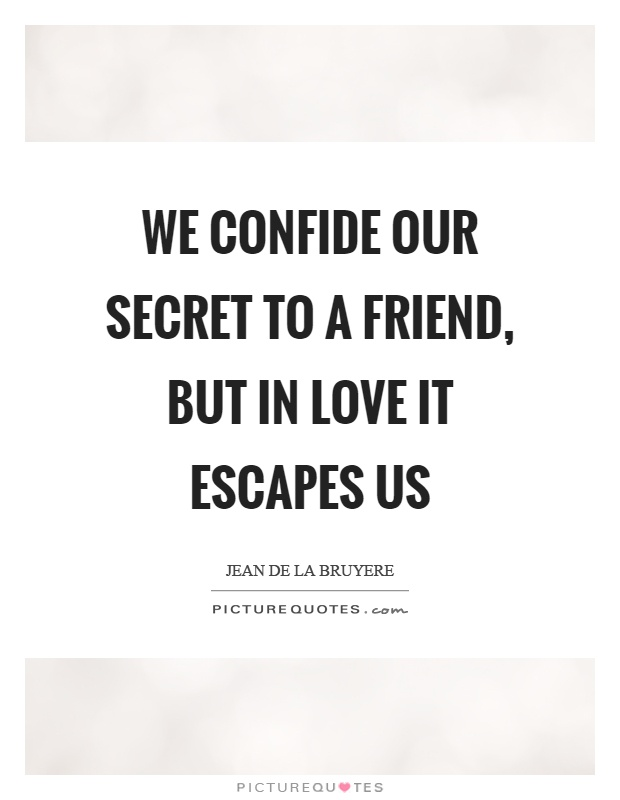 We confide our secret to a friend, but in love it escapes us Picture Quote #1