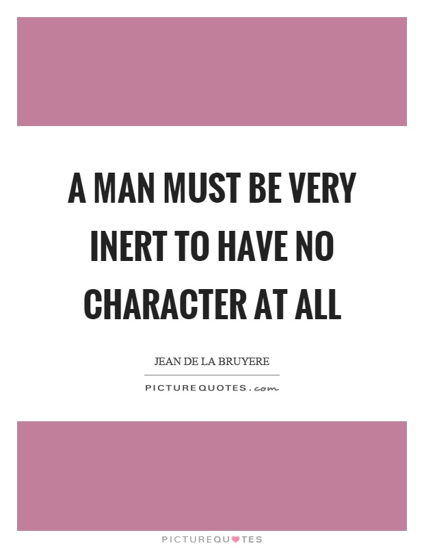 A man must be very inert to have no character at all Picture Quote #1