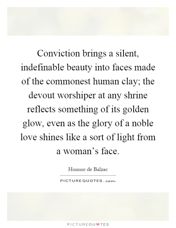 Conviction brings a silent, indefinable beauty into faces made of the commonest human clay; the devout worshiper at any shrine reflects something of its golden glow, even as the glory of a noble love shines like a sort of light from a woman's face Picture Quote #1