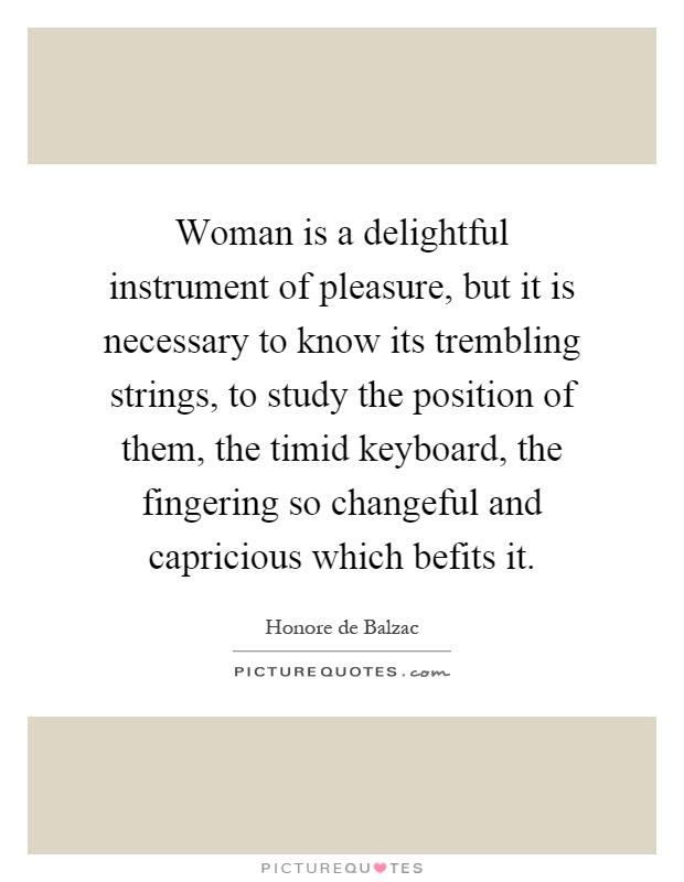 Woman is a delightful instrument of pleasure, but it is necessary to know its trembling strings, to study the position of them, the timid keyboard, the fingering so changeful and capricious which befits it Picture Quote #1