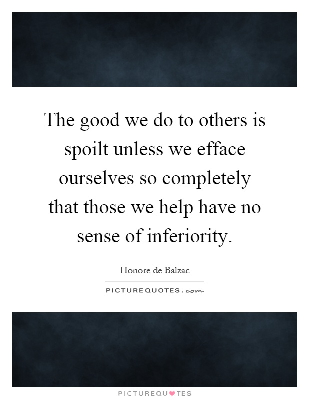 The good we do to others is spoilt unless we efface ourselves so completely that those we help have no sense of inferiority Picture Quote #1
