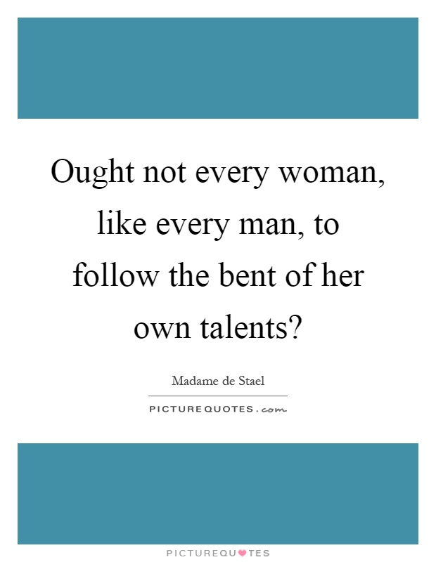 Ought not every woman, like every man, to follow the bent of her own talents? Picture Quote #1