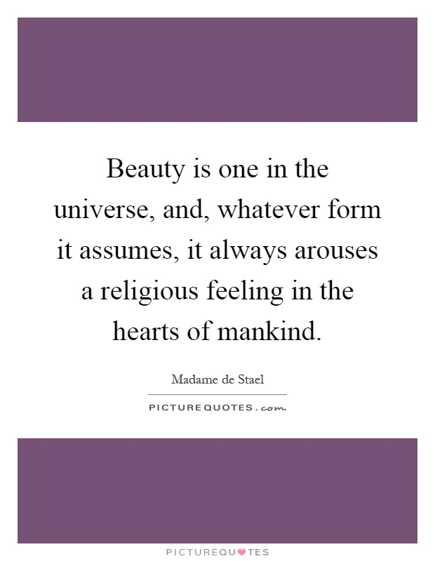 Beauty is one in the universe, and, whatever form it assumes, it always arouses a religious feeling in the hearts of mankind Picture Quote #1