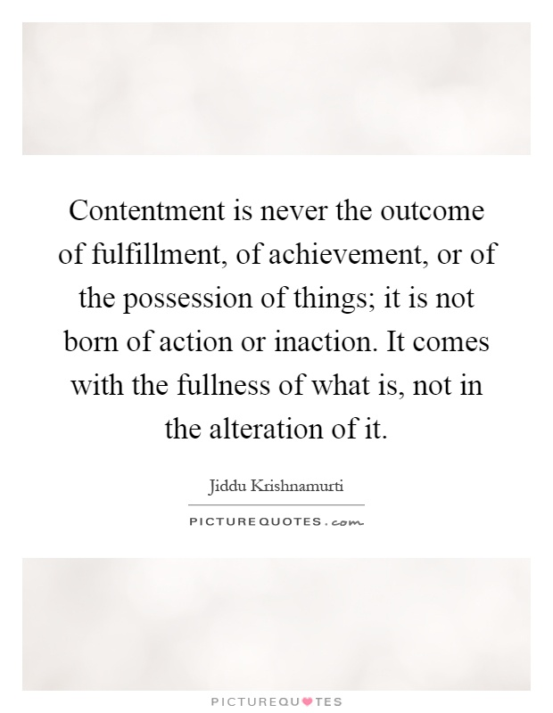 Contentment is never the outcome of fulfillment, of achievement, or of the possession of things; it is not born of action or inaction. It comes with the fullness of what is, not in the alteration of it Picture Quote #1