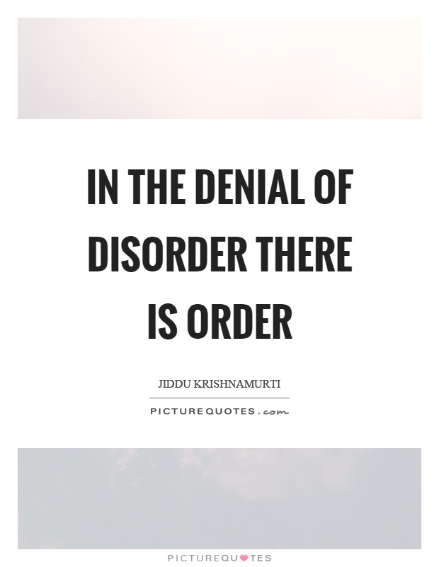 In the denial of disorder there is order Picture Quote #1