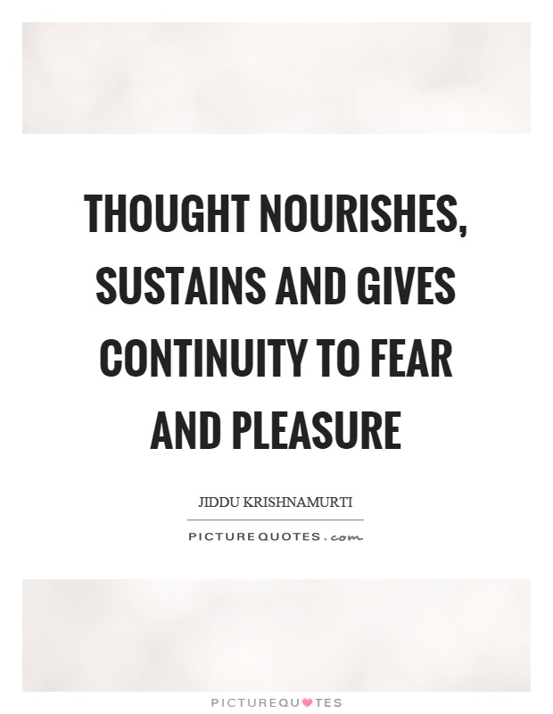 Thought nourishes, sustains and gives continuity to fear and pleasure Picture Quote #1