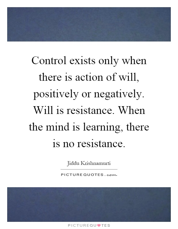 Control exists only when there is action of will, positively or negatively. Will is resistance. When the mind is learning, there is no resistance Picture Quote #1