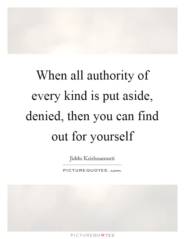 When all authority of every kind is put aside, denied, then you can find out for yourself Picture Quote #1