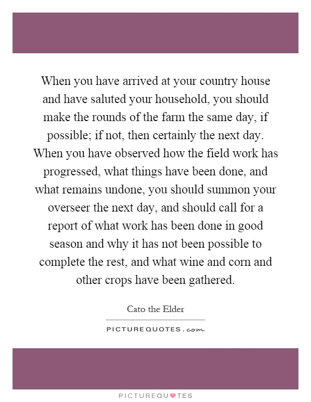When you have arrived at your country house and have saluted your household, you should make the rounds of the farm the same day, if possible; if not, then certainly the next day. When you have observed how the field work has progressed, what things have been done, and what remains undone, you should summon your overseer the next day, and should call for a report of what work has been done in good season and why it has not been possible to complete the rest, and what wine and corn and other crops have been gathered Picture Quote #1