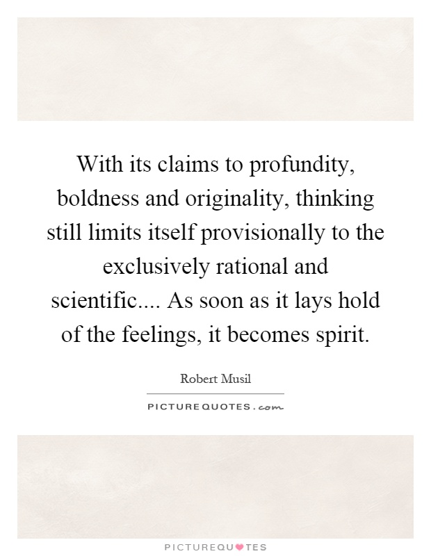 With its claims to profundity, boldness and originality, thinking still limits itself provisionally to the exclusively rational and scientific.... As soon as it lays hold of the feelings, it becomes spirit Picture Quote #1