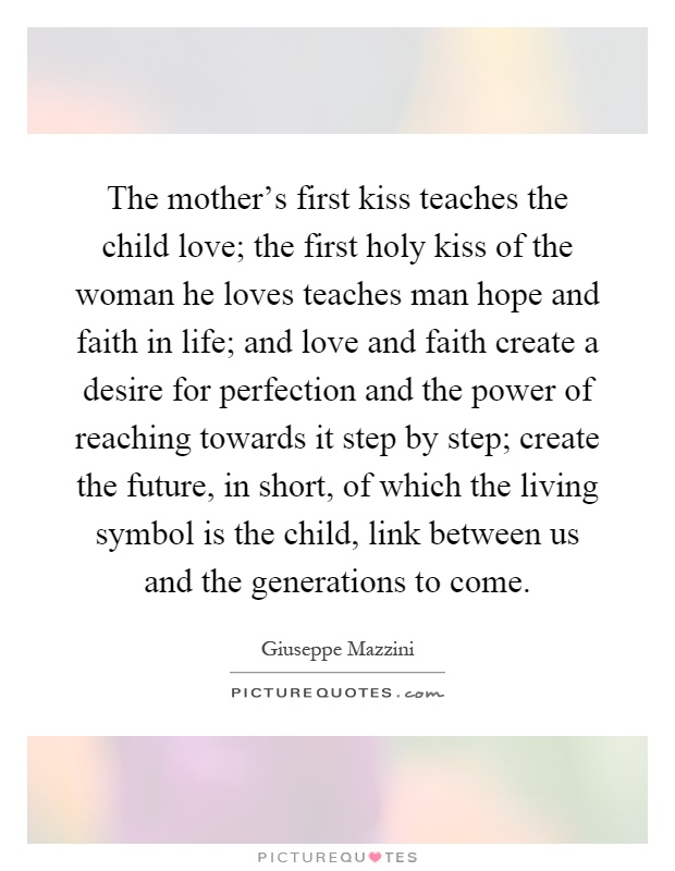 The mother's first kiss teaches the child love; the first holy kiss of the woman he loves teaches man hope and faith in life; and love and faith create a desire for perfection and the power of reaching towards it step by step; create the future, in short, of which the living symbol is the child, link between us and the generations to come Picture Quote #1