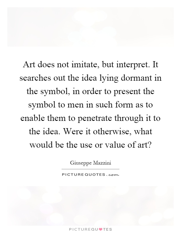 Art does not imitate, but interpret. It searches out the idea lying dormant in the symbol, in order to present the symbol to men in such form as to enable them to penetrate through it to the idea. Were it otherwise, what would be the use or value of art? Picture Quote #1