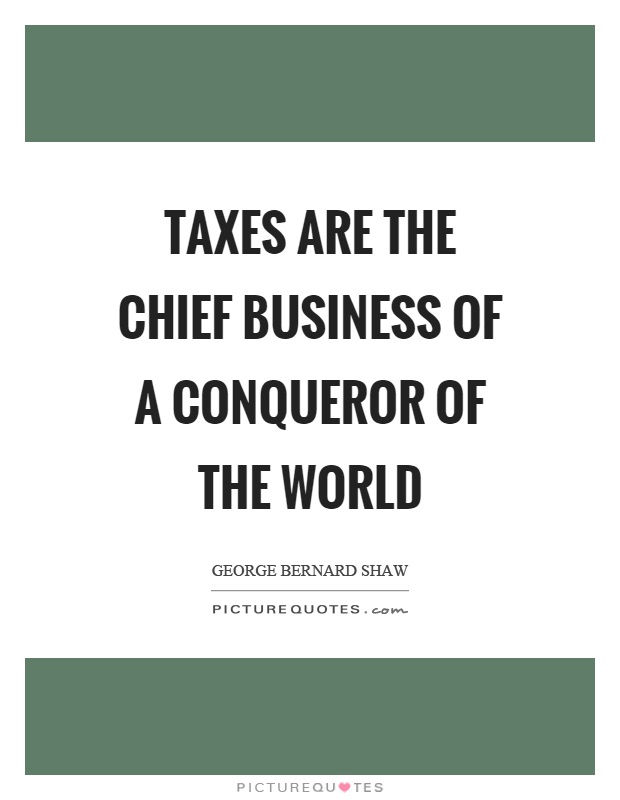 Taxes are the chief business of a conqueror of the world Picture Quote #1