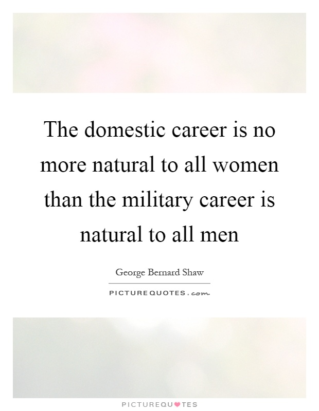 The domestic career is no more natural to all women than the military career is natural to all men Picture Quote #1