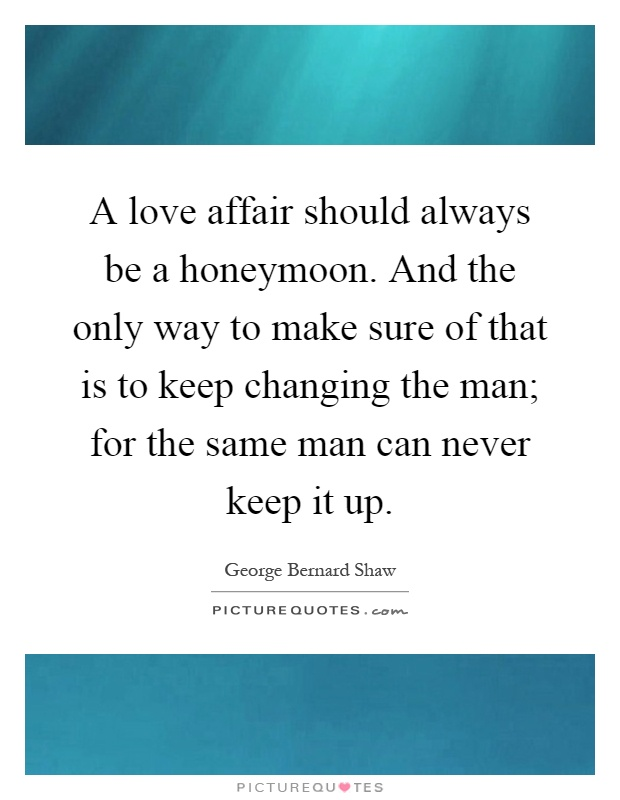 A love affair should always be a honeymoon. And the only way to make sure of that is to keep changing the man; for the same man can never keep it up Picture Quote #1