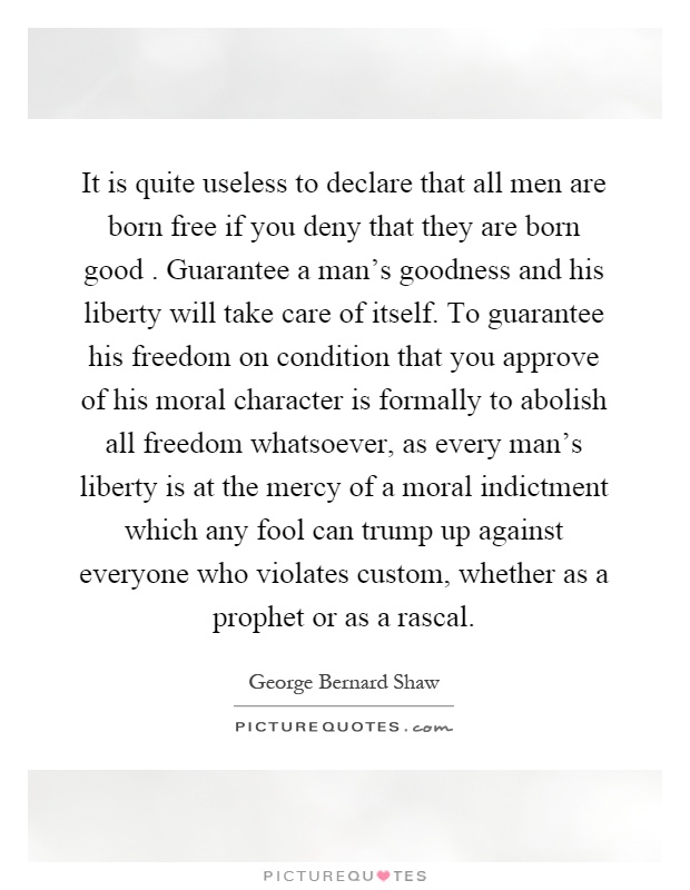 It is quite useless to declare that all men are born free if you deny that they are born good. Guarantee a man's goodness and his liberty will take care of itself. To guarantee his freedom on condition that you approve of his moral character is formally to abolish all freedom whatsoever, as every man's liberty is at the mercy of a moral indictment which any fool can trump up against everyone who violates custom, whether as a prophet or as a rascal Picture Quote #1