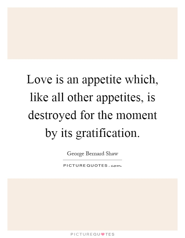 Love is an appetite which, like all other appetites, is destroyed for the moment by its gratification Picture Quote #1
