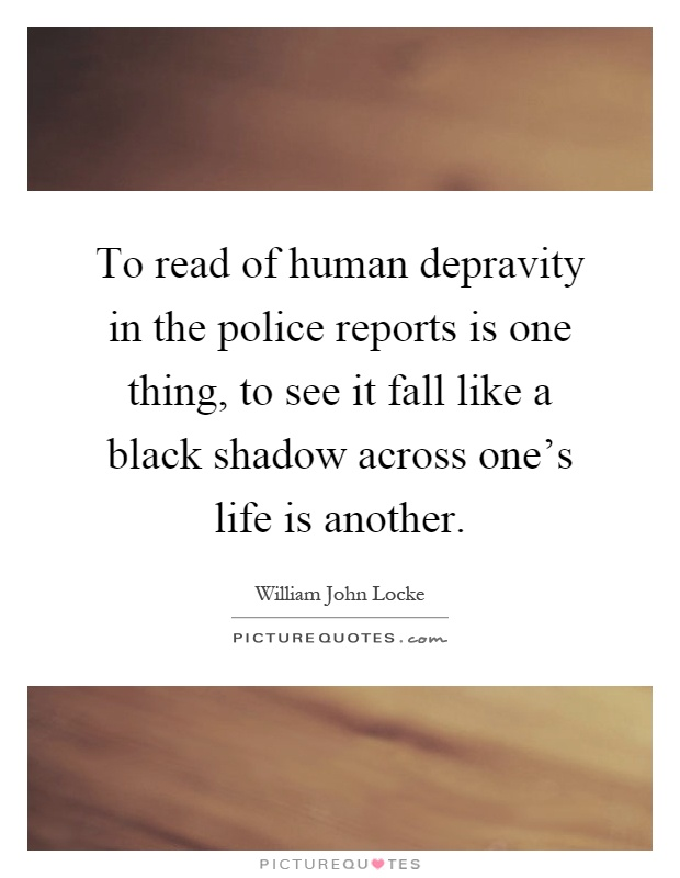 To read of human depravity in the police reports is one thing, to see it fall like a black shadow across one's life is another Picture Quote #1
