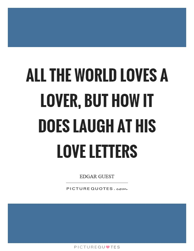 All the world loves a lover, but how it does laugh at his love letters Picture Quote #1