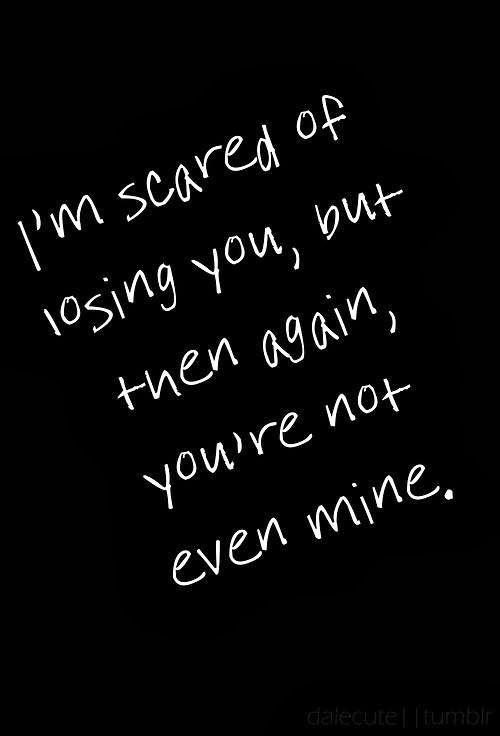 I'm scared of losing you, but then again, you're not even mine Picture Quote #1