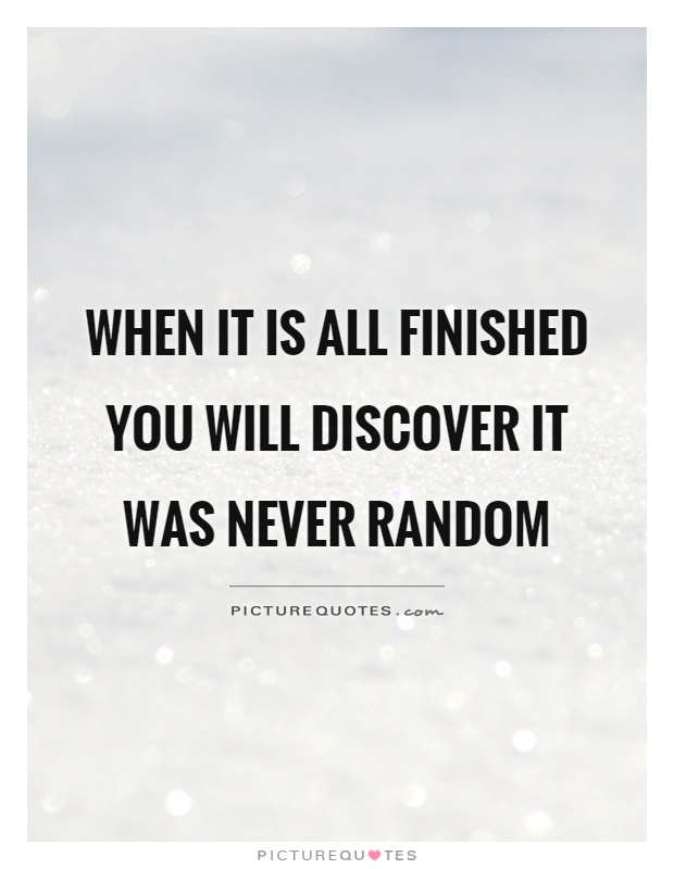 When it is all finished you will discover it was never random Picture Quote #1