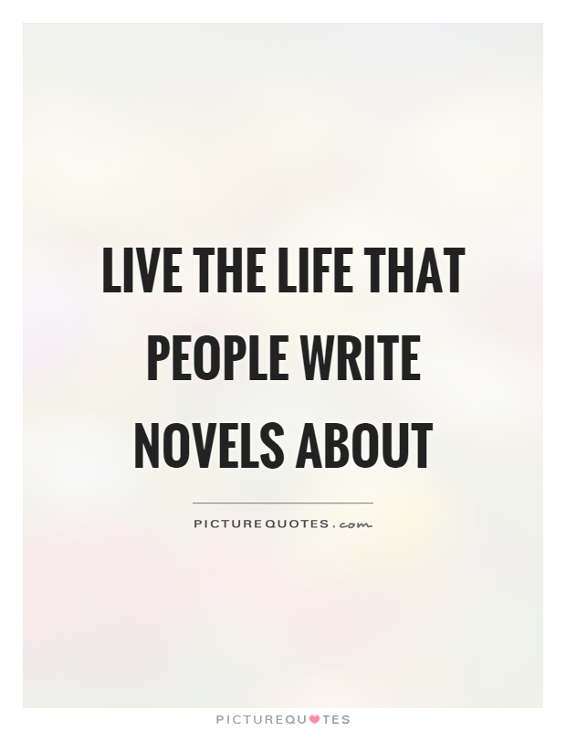 Live the life that people write novels about Picture Quote #1