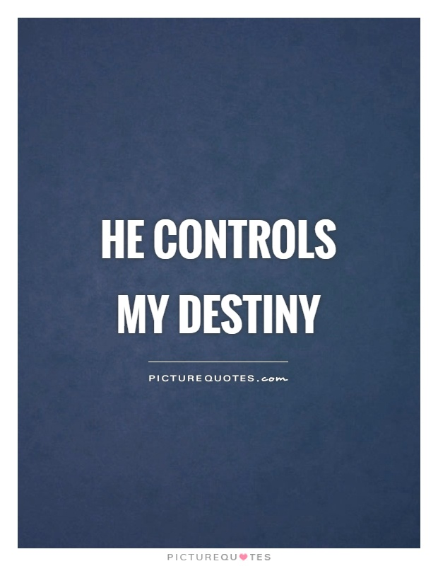 He controls my destiny Picture Quote #1