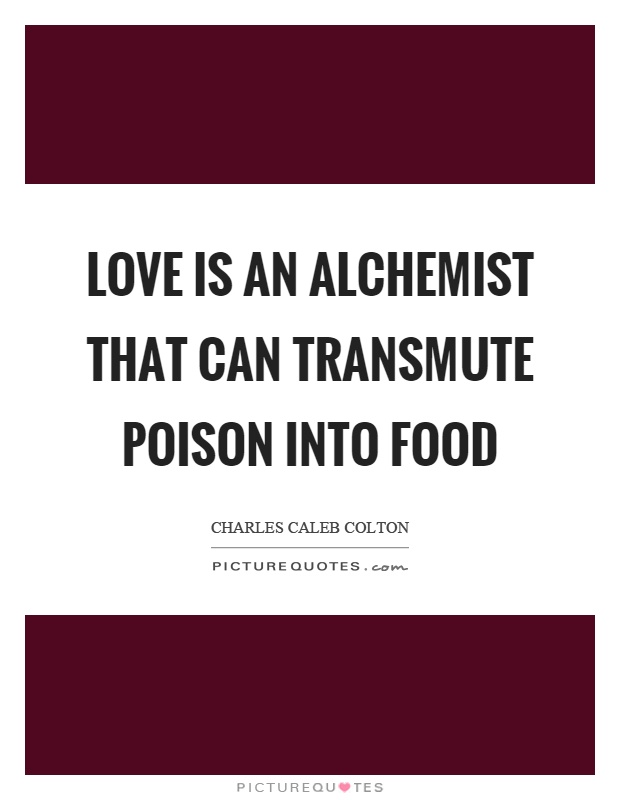 Love is an alchemist that can transmute poison into food Picture Quote #1
