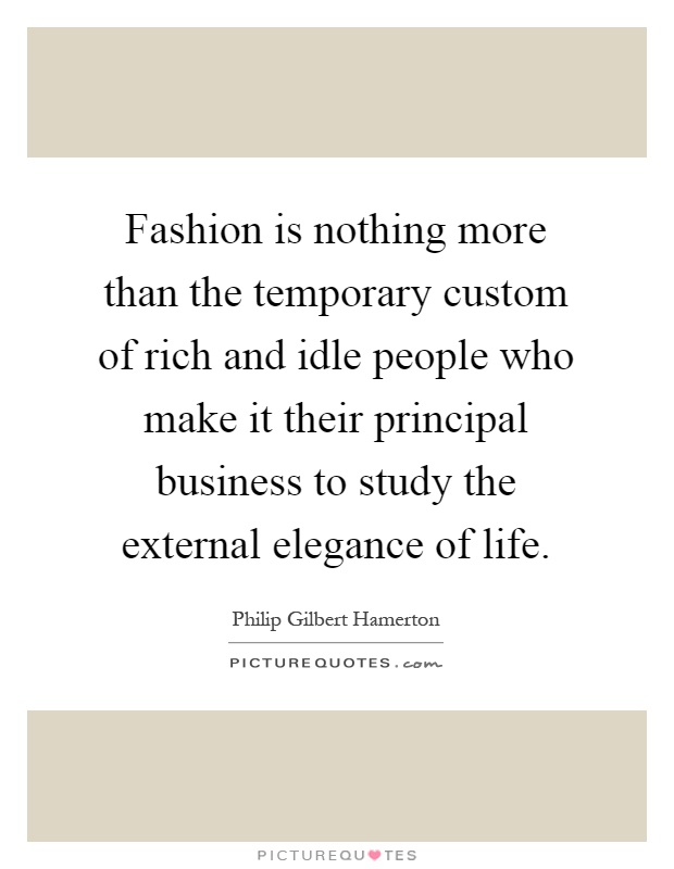 Fashion is nothing more than the temporary custom of rich and idle people who make it their principal business to study the external elegance of life Picture Quote #1