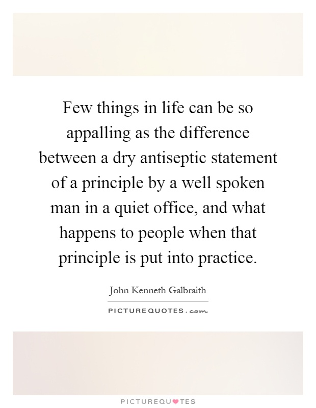 Few things in life can be so appalling as the difference between a dry antiseptic statement of a principle by a well spoken man in a quiet office, and what happens to people when that principle is put into practice Picture Quote #1