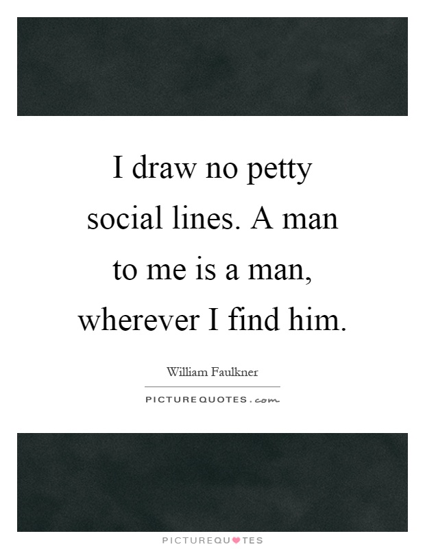 I draw no petty social lines. A man to me is a man, wherever I find him Picture Quote #1