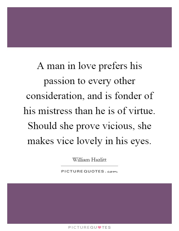 A man in love prefers his passion to every other consideration, and is fonder of his mistress than he is of virtue. Should she prove vicious, she makes vice lovely in his eyes Picture Quote #1