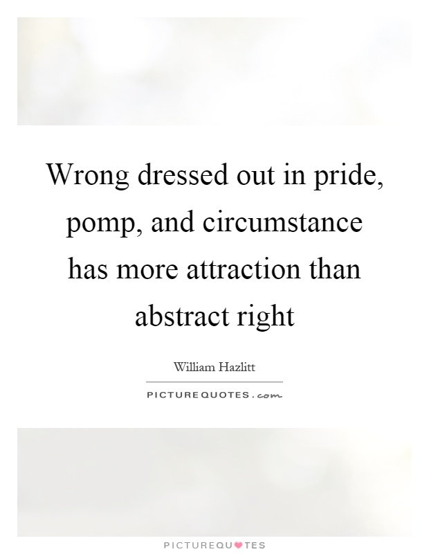 Wrong dressed out in pride, pomp, and circumstance has more attraction than abstract right Picture Quote #1