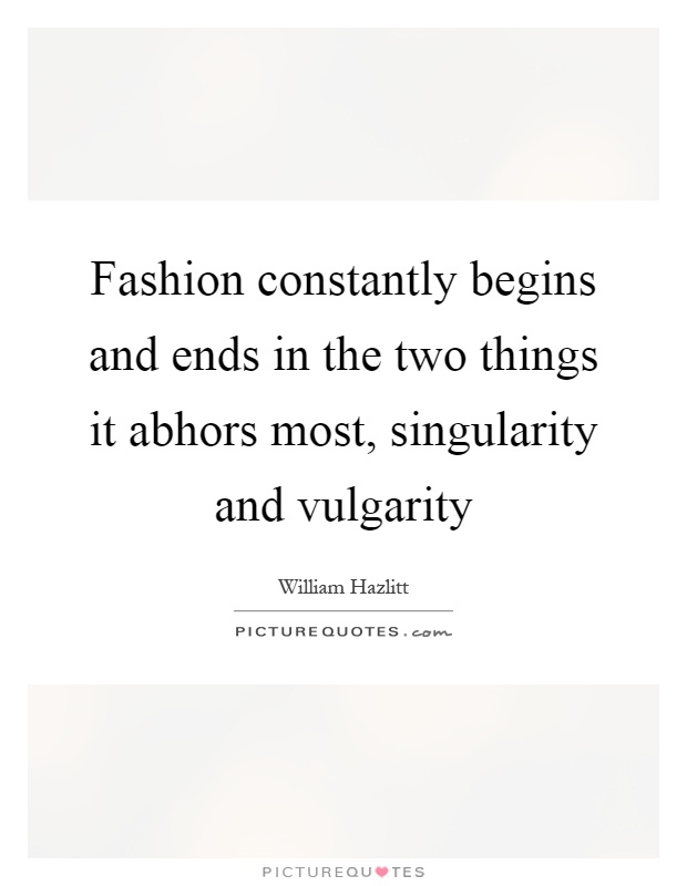 Fashion constantly begins and ends in the two things it abhors most, singularity and vulgarity Picture Quote #1