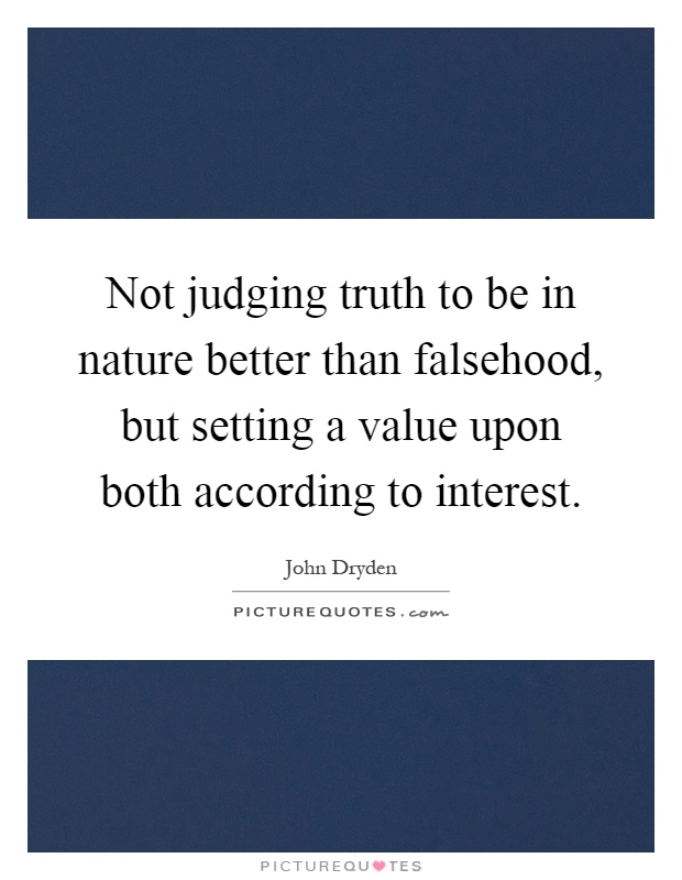 Not judging truth to be in nature better than falsehood, but setting a value upon both according to interest Picture Quote #1