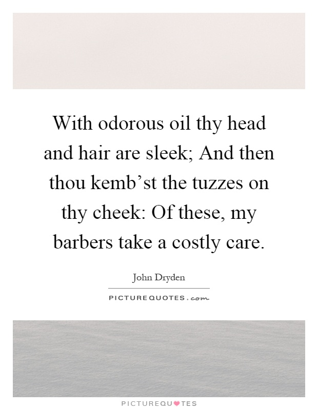 With odorous oil thy head and hair are sleek; And then thou kemb'st the tuzzes on thy cheek: Of these, my barbers take a costly care Picture Quote #1