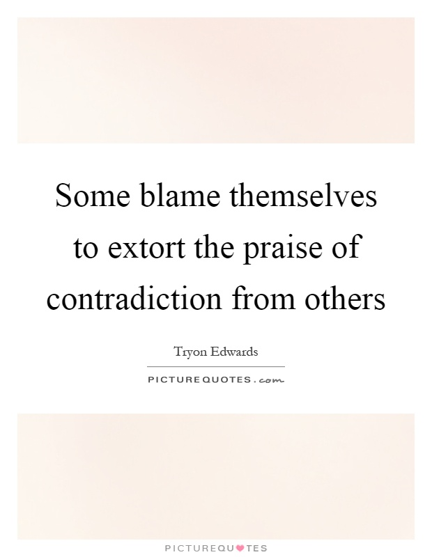 Some blame themselves to extort the praise of contradiction from others Picture Quote #1