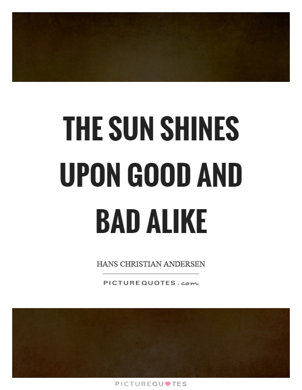 The sun shines upon good and bad alike Picture Quote #1