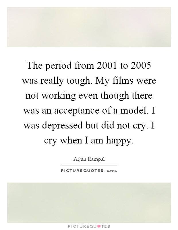 The period from 2001 to 2005 was really tough. My films were not working even though there was an acceptance of a model. I was depressed but did not cry. I cry when I am happy Picture Quote #1