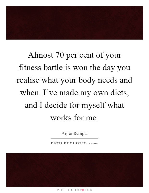 Almost 70 per cent of your fitness battle is won the day you realise what your body needs and when. I've made my own diets, and I decide for myself what works for me Picture Quote #1