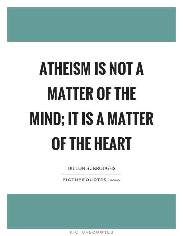 Atheism is not a matter of the mind; it is a matter of the heart Picture Quote #1