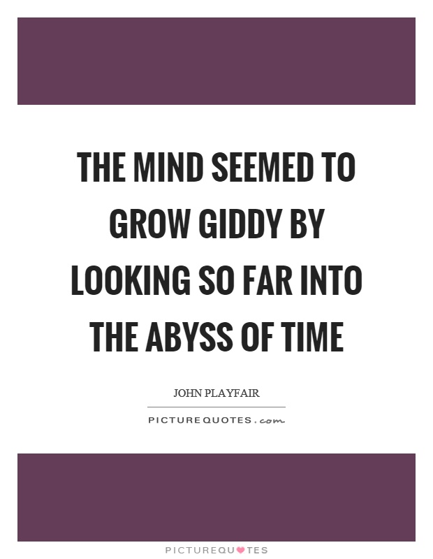 The mind seemed to grow giddy by looking so far into the abyss of time Picture Quote #1