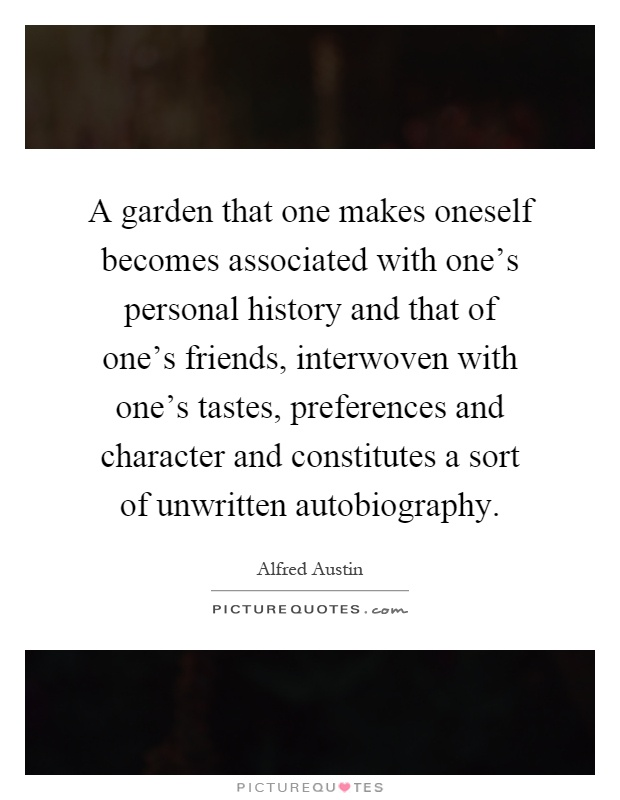 A garden that one makes oneself becomes associated with one's personal history and that of one's friends, interwoven with one's tastes, preferences and character and constitutes a sort of unwritten autobiography Picture Quote #1