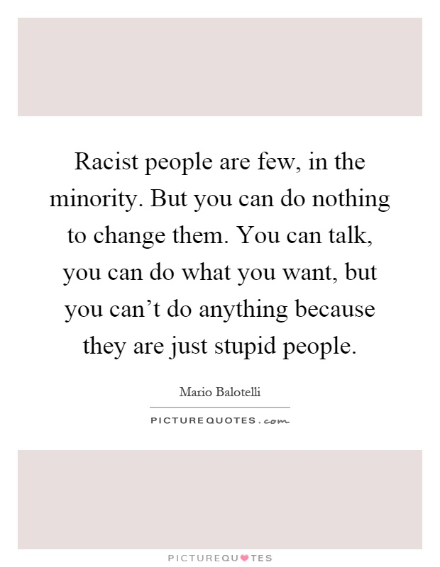 Racist people are few, in the minority. But you can do nothing to change them. You can talk, you can do what you want, but you can't do anything because they are just stupid people Picture Quote #1