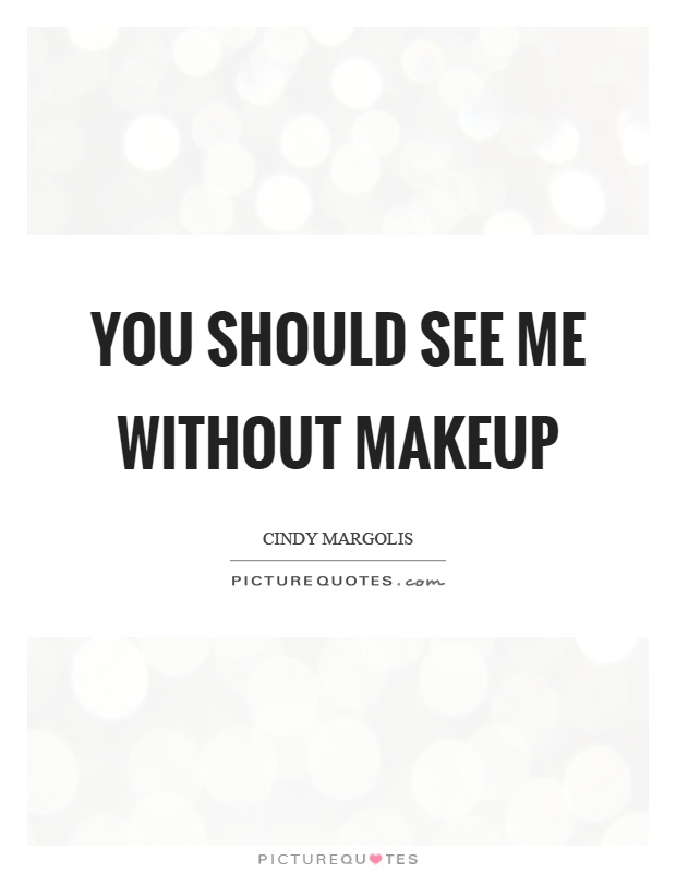 You should see me without makeup Picture Quote #1