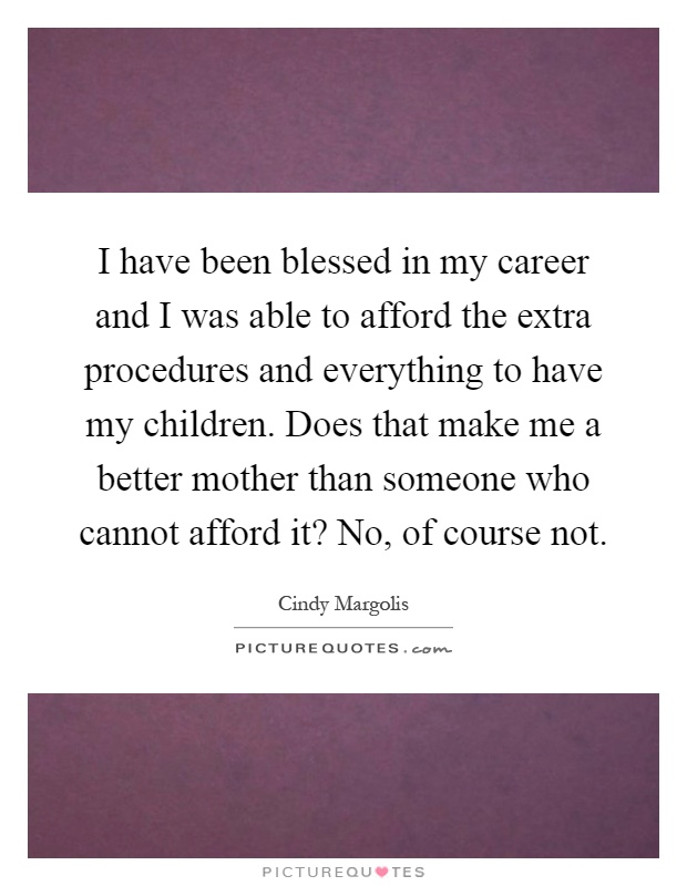 I have been blessed in my career and I was able to afford the extra procedures and everything to have my children. Does that make me a better mother than someone who cannot afford it? No, of course not Picture Quote #1
